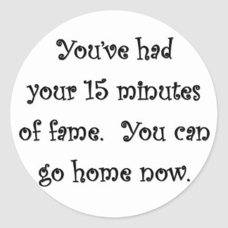 youve-had-your-15-minutes-of-fame-you-can-go-home classic round sticker