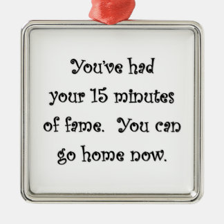 youve-had-your-15-minutes-of-fame-you-can-go-home square metal christmas ornament