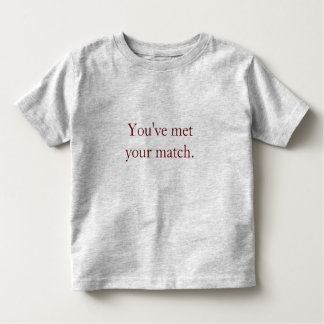 You've met your match. toddler t-shirt