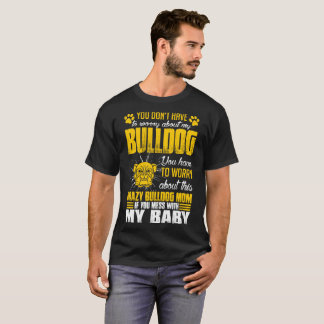 Youve Worry About Crazy Bulldog Dog Mom Tshirt