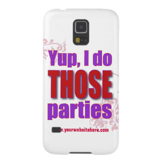Yup, I do THOSE parties! Galaxy S5 Case