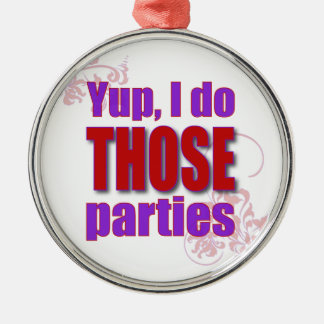 Yup, I do THOSE parties! Metal Ornament