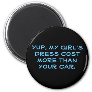 Yup, my girl's dress cost more than your car. 2 inch round magnet