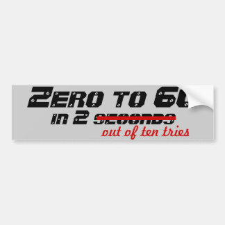 Zero to 60, in 2 out of ten tries car bumper sticker