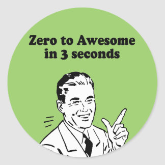 ZERO TO AWESOME IN 3 SECONDS ROUND STICKER