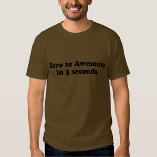 ZERO TO AWESOME IN 3 SECONDS TSHIRTS