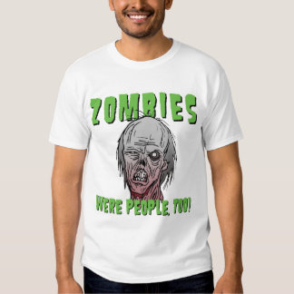 Zombies Were People, Too! T-Shirt